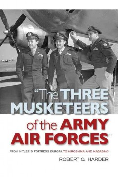 Three Musketeers of the Army Air Forces, The: From Hitler's Fortress Europa to the Hiroshima and Nagasaki