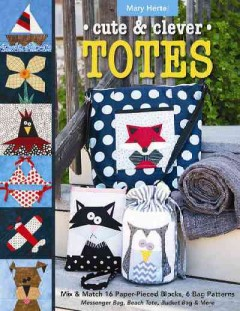 Cute & Clever Totes: Mix & Match 16 Paper-Pieced Blocks, 6 Bag Patterns: Messenger Bag, Beach Tote, Bucket Bag & More