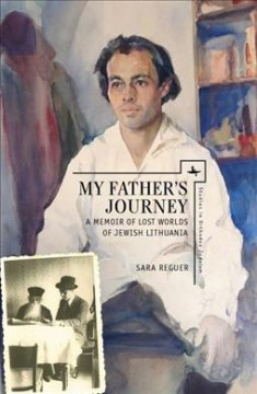 My Father's Journey: A Memoir of Lost Worlds of Jewish Lithuania
