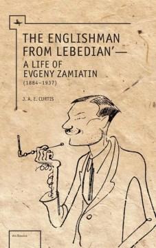 Englishman From Lebedian, The: A Life of Evgeny Zamiatin
