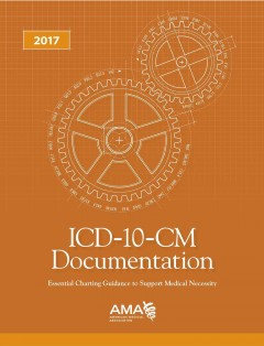 ICD-10-CM Documentation 2017: Essential Charting Guidance to Support Medical Necessity