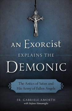 Exorcist Explains the Demonic, An: The Antics of Satan and His Army of Fallen Angels