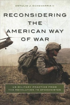 Reconsidering the American Way of War: US Military Practice From the Revolution to Afghanistan