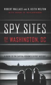 Spy Sites Of Washington, DC:  A Guide To The Capital Region's Secret History