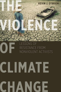 Violence Of Climate Change, The:  Lessons Of Resistance From Nonviolent Activists