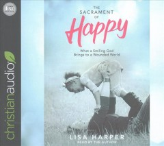 Sacrament of Happy, The: What a Smiling God Brings to a Wounded World