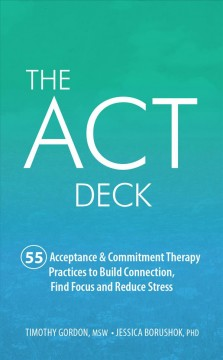 ACT Deck, The: 55 Acceptance & Commitment Therapy Practices to Build Connection, Find Focus and Reduce Stress