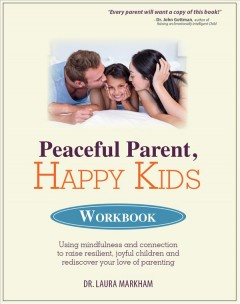 Peaceful Parent, Happy Kids:  Using Mindfulness And Connection To Raise Resilient, Joyful Children And Rediscover Your Love Of Parenting