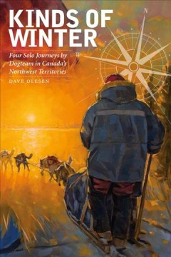 Kinds of Winter: Four Solo Journeys by Dogteam in Canada's Northwest Territories