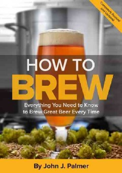 How to Brew: Everything You Need to Know to Brew Great Beer Every Time. Fourth Edition