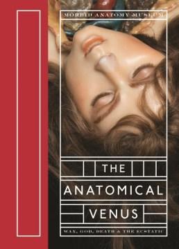 Anatomical Venus, The: Wax, God, Death & the Ecstatic