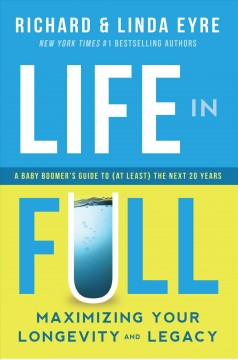 Life in Full: Maximize Your Longevity and Legacy: A Baby Boomer's Guide to (at Least) the Next 20 Years