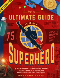 Ultimate Guide to Being a Superhero, The: A Kid's Manual for Saving the World, Looking Good in Spandex, and Getting Home in Time for Dinner, Recipes, Maneuvers, Gadgets & Tips