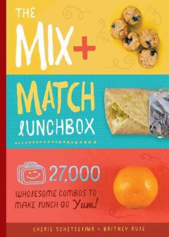 Mix + Match Lunchbox, The: 27,000 Wholesome Combos to Make Lunch Go Yum!