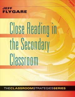 Close Reading In The Secondary Classroom:  Improve Literacy, Reading Comprehension, And Critical-Thinking Skills
