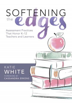 Softening the Edges: Assessment Practices That Honor K–12 Teachers and Learners