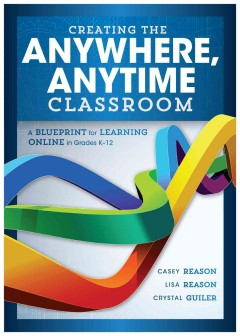 Creating the Anywhere, Anytime Classroom: A Blueprint for Learning Online in Grades K-12