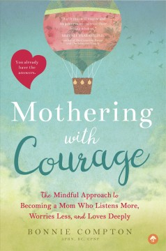 Mothering With Courage: The Mindful Approach to Becoming a Mom Who Listens More, Worries Less, and Loves Deeply