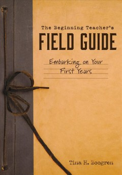Beginning Teacher's Field Guide, The:  Embarking On Your First Years