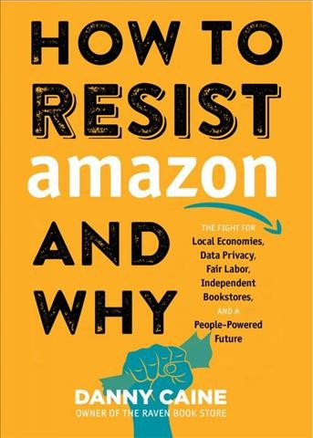 How to Resist Amazon and Why: The Fight for Local Economics, Data Privacy, Fair Labor, Independent