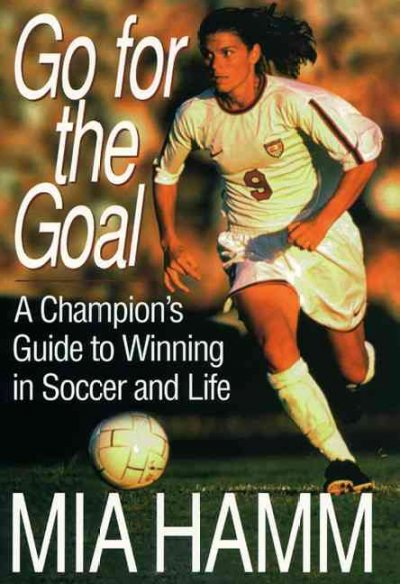 Go For The Goal: A Champion's Guide To Winning In Soccer And Life cover