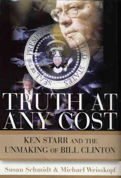 Truth at Any Cost: Ken Starr and the Unmaking of Bill Clinton cover
