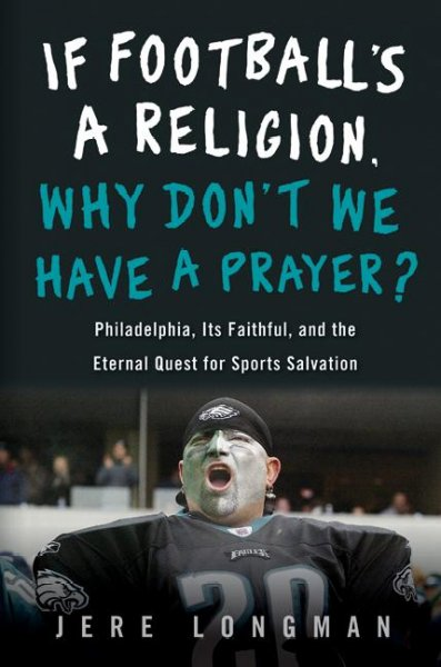If Football's a Religion, Why Don't We Have a Prayer?: Philadelphia, Its Faithful, and the Eternal Quest for Sports Salvation cover