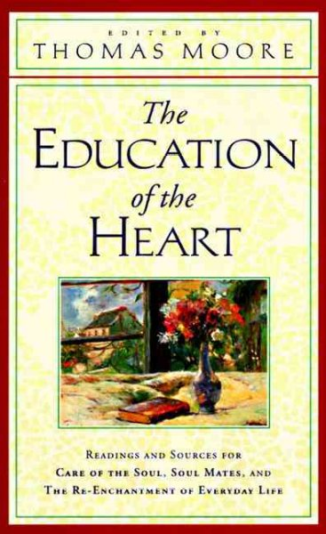 The Education of the Heart: Readings and Sources for Care of the Soul, Soul Mates, and The Re-Enchantment of Everyday Life cover
