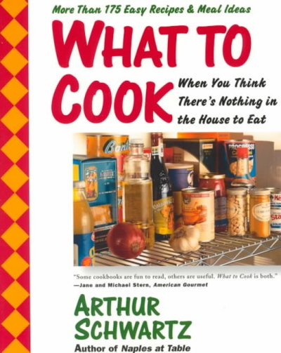What To Cook When You Think There's Nothing in the House To Eat: More Than 175 Easy Recipes And Meal Ideas cover