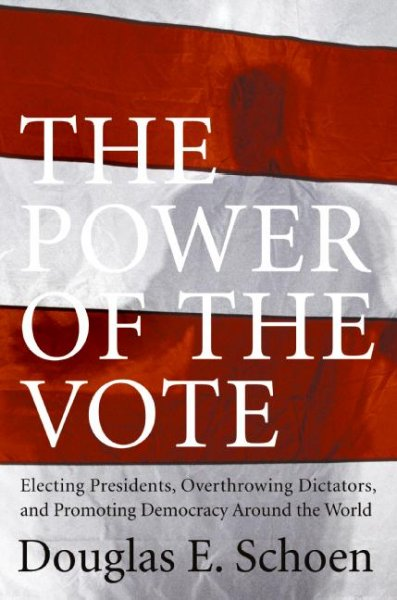 The Power of the Vote: Electing Presidents, Overthrowing Dictators, and Promoting Democracy Around the World cover