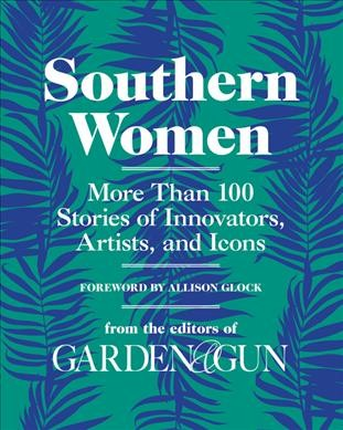 Southern Women: More Than 100 Stories of Innovators, Artists, and Icons (Garden & Gun Books) cover