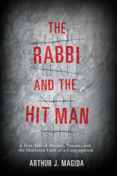 The Rabbi and the Hit Man: A True Tale of Murder, Passion, and the Shattered Faith of a Congregation cover