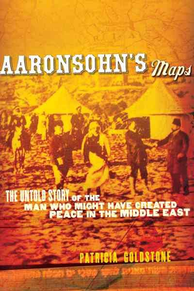 Aaronsohn's Maps: The Untold Story of the Man Who Might Have Created Peace in the Middle East cover