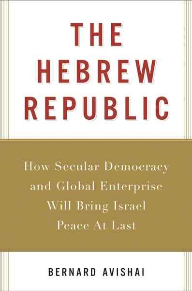 The Hebrew Republic: How Secular Democracy and Global Enterprise Will Bring Israel Peace At Last cover