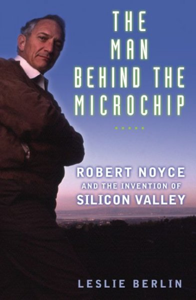 The Man Behind the Microchip: Robert Noyce and the Invention of Silicon Valley cover