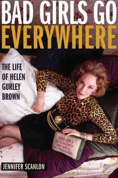 Bad Girls Go Everywhere: The Life of Helen Gurley Brown cover