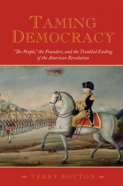 "Taming Democracy: ""The People,"" the Founders, and the Troubled Ending of the American Revolution cover"