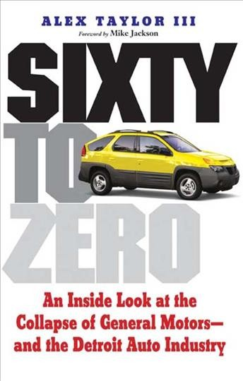 Sixty to Zero: An Inside Look at the Collapse of General Motors--and the Detroit Auto Industry cover