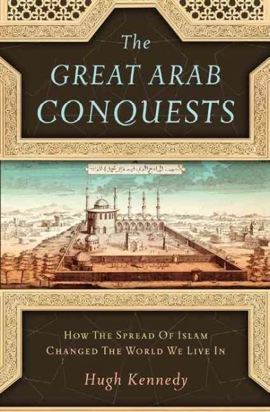 The Great Arab Conquests: How the Spread of Islam Changed the World We Live In cover