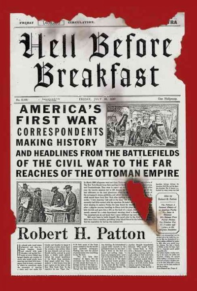Hell Before Breakfast: America's First War Correspondents Making History and Headlines, from the Battlefields of the Civil War to the Far Reaches of the Ottoman Empire cover