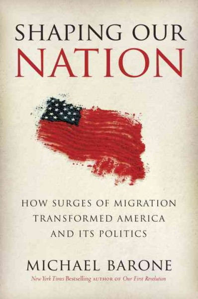 Shaping Our Nation: How Surges of Migration Transformed America and Its Politics cover