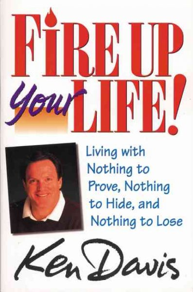 Fire Up Your Life: Living with Nothing to Prove, Nothing to Hide, and Nothing to Lose
