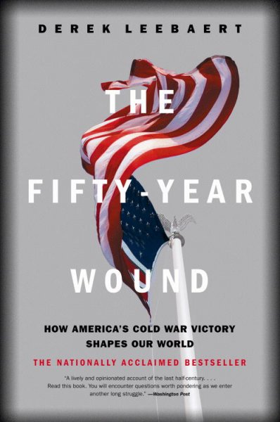 The Fifty-Year Wound: How America's Cold War Victory Has Shaped Our World cover