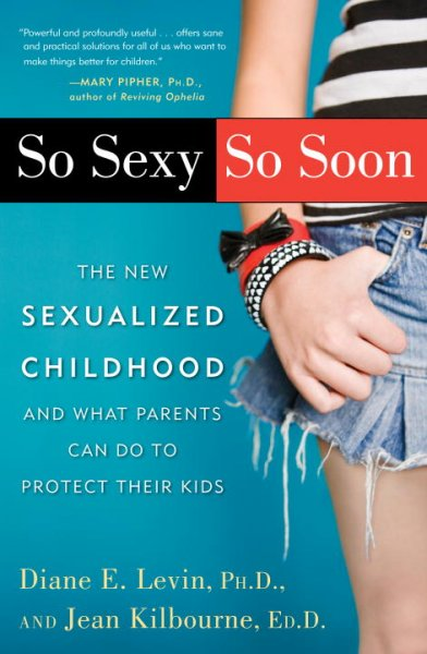 So Sexy So Soon: The New Sexualized Childhood and What Parents Can Do to Protect Their Kids cover