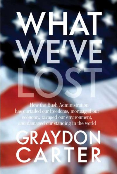 What We've Lost: How the Bush Administration Has Curtailed Our Freedoms, Mortgaged Our Economy, Ravaged Our Environment, and Damaged Our Standing in the World cover