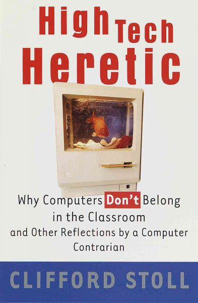 High Tech Heretic: Why Computers Don't Belong in the Classroom and Other Reflections by a Computer Contrarian cover