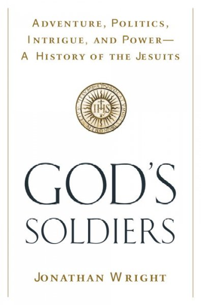 God's Soldiers: Adventure, Politics, Intrigue, and Power--A History of the Jesuits cover