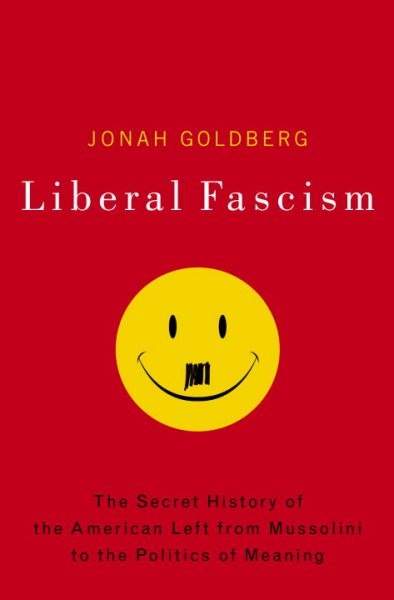 Liberal Fascism: The Secret History of the American Left, From Mussolini to the Politics of Meaning cover