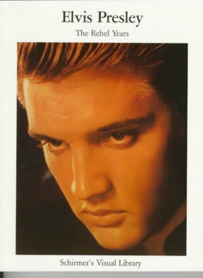 Elvis Presley: The Rebel Years (Schirmer's Visual Library) cover