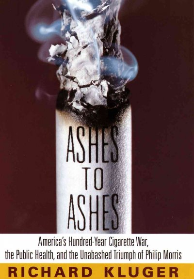 Ashes to Ashes: America's Hundred-Year Cigarette War, the Public Health, and the Unabashed Triumph of Philip Morris cover